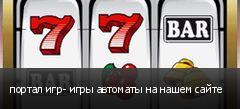 портал игр- игры автоматы на нашем сайте