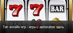 Топ онлайн игр - игры с автоматом здесь