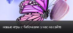 новые игры с бабочками у нас на сайте