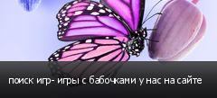 поиск игр- игры с бабочками у нас на сайте