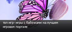 топ игр- игры с бабочками на лучшем игровом портале