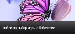 найди на выбор игры с бабочками