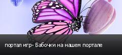 портал игр- Бабочки на нашем портале