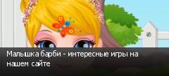 Малышка барби - интересные игры на нашем сайте