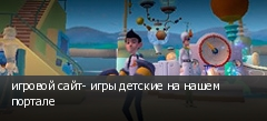 игровой сайт- игры детские на нашем портале