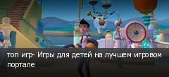 топ игр- Игры для детей на лучшем игровом портале
