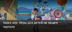 поиск игр- Игры для детей на нашем портале