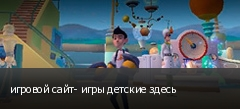 игровой сайт- игры детские здесь