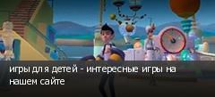 игры для детей - интересные игры на нашем сайте
