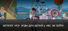 каталог игр- игры для детей у нас на сайте