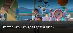 портал игр- игры для детей здесь