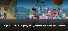 портал игр- игры для детей на нашем сайте