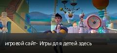 игровой сайт- Игры для детей здесь