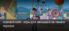игровой сайт- игры для малышей на нашем портале