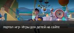 портал игр- Игры для детей на сайте