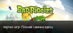 портал игр- Плохие свинки здесь
