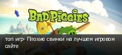 топ игр- Плохие свинки на лучшем игровом сайте