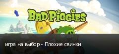 игра на выбор - Плохие свинки