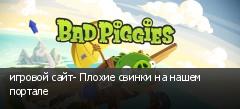 игровой сайт- Плохие свинки на нашем портале