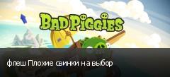 флеш Плохие свинки на выбор