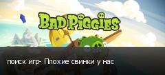 поиск игр- Плохие свинки у нас