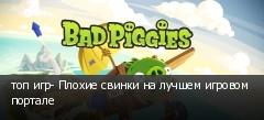 топ игр- Плохие свинки на лучшем игровом портале