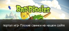 портал игр- Плохие свинки на нашем сайте