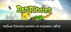 любые Плохие свинки на игровом сайте