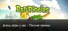 флеш игры у нас - Плохие свинки