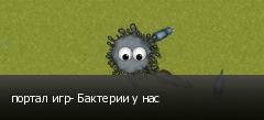 портал игр- Бактерии у нас