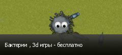 Бактерии , 3d игры - бесплатно