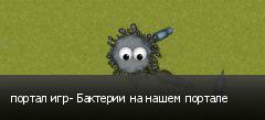 портал игр- Бактерии на нашем портале