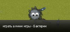 играть в мини игры - Бактерии