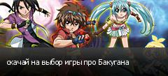 скачай на выбор игры про Бакугана