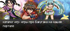 каталог игр- игры про Бакугана на нашем портале