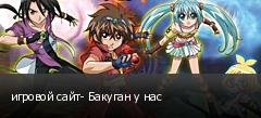 игровой сайт- Бакуган у нас