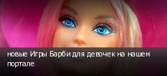 новые Игры Барби для девочек на нашем портале