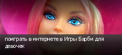 поиграть в интернете в Игры Барби для девочек