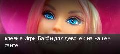клевые Игры Барби для девочек на нашем сайте