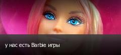 у нас есть Barbie игры