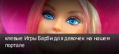клевые Игры Барби для девочек на нашем портале