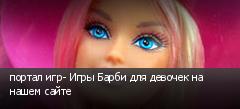 портал игр- Игры Барби для девочек на нашем сайте