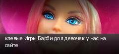 клевые Игры Барби для девочек у нас на сайте