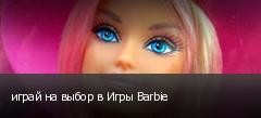 играй на выбор в Игры Barbie