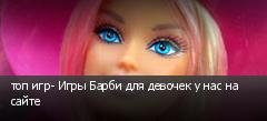 топ игр- Игры Барби для девочек у нас на сайте