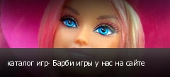 каталог игр- Барби игры у нас на сайте