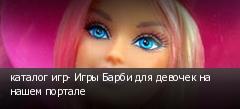 каталог игр- Игры Барби для девочек на нашем портале