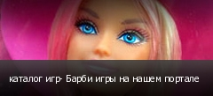 каталог игр- Барби игры на нашем портале