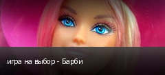 игра на выбор - Барби