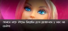 поиск игр- Игры Барби для девочек у нас на сайте